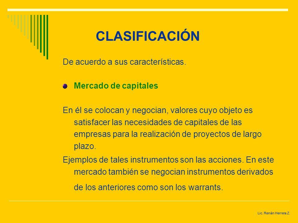 Lic. Renán Herrera Z. CLASIFICACIÓN De acuerdo a sus características. Mercado de capitales. Mercado de deuda. Mercado de metales. Mercado de divisas.