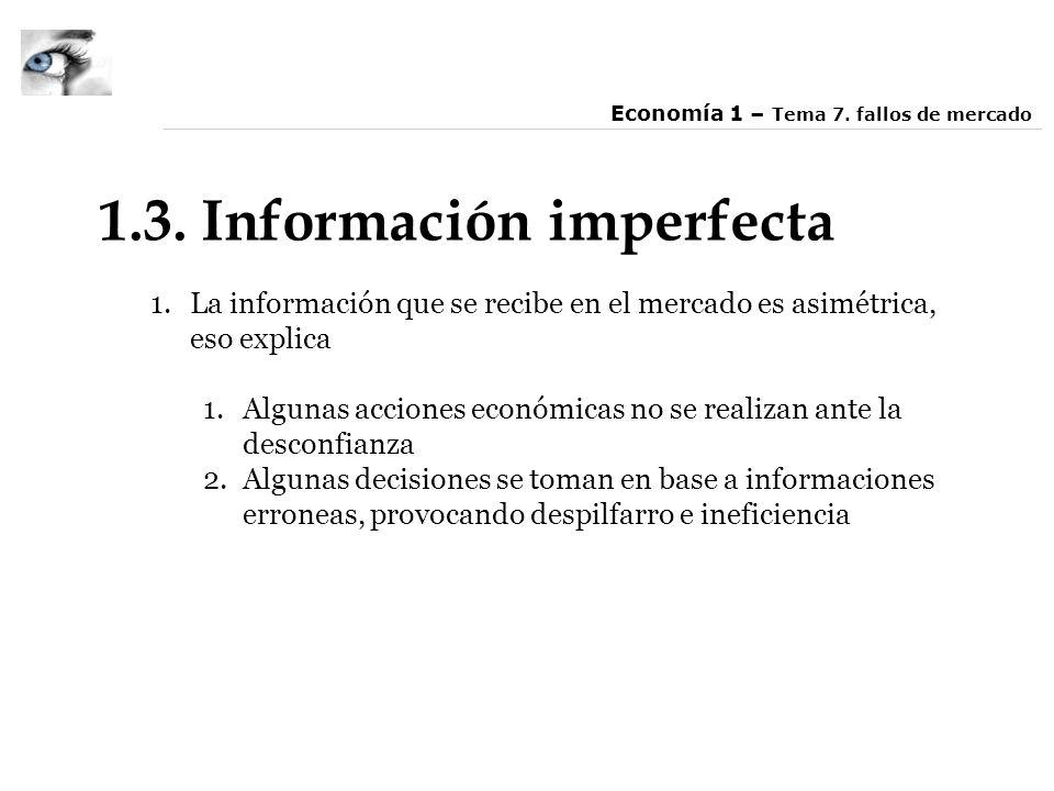 1.3. Información imperfecta 1.La información que se recibe en el mercado es asimétrica, eso explica 1.Algunas acciones económicas no se realizan ante