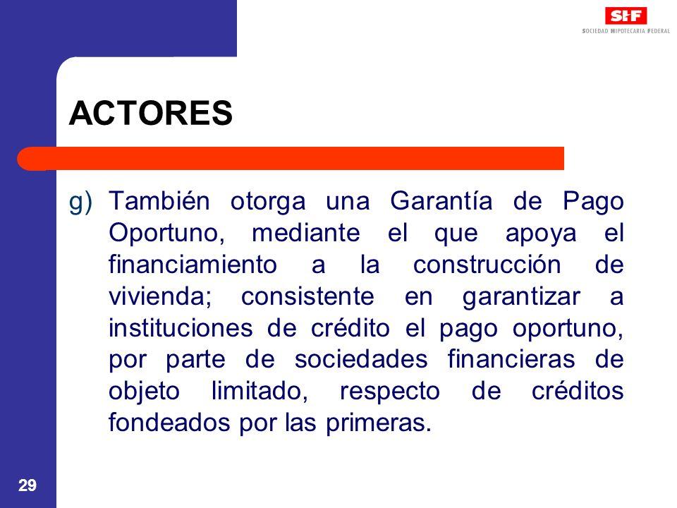 29 ACTORES g)También otorga una Garantía de Pago Oportuno, mediante el que apoya el financiamiento a la construcción de vivienda; consistente en garantizar a instituciones de crédito el pago oportuno, por parte de sociedades financieras de objeto limitado, respecto de créditos fondeados por las primeras.