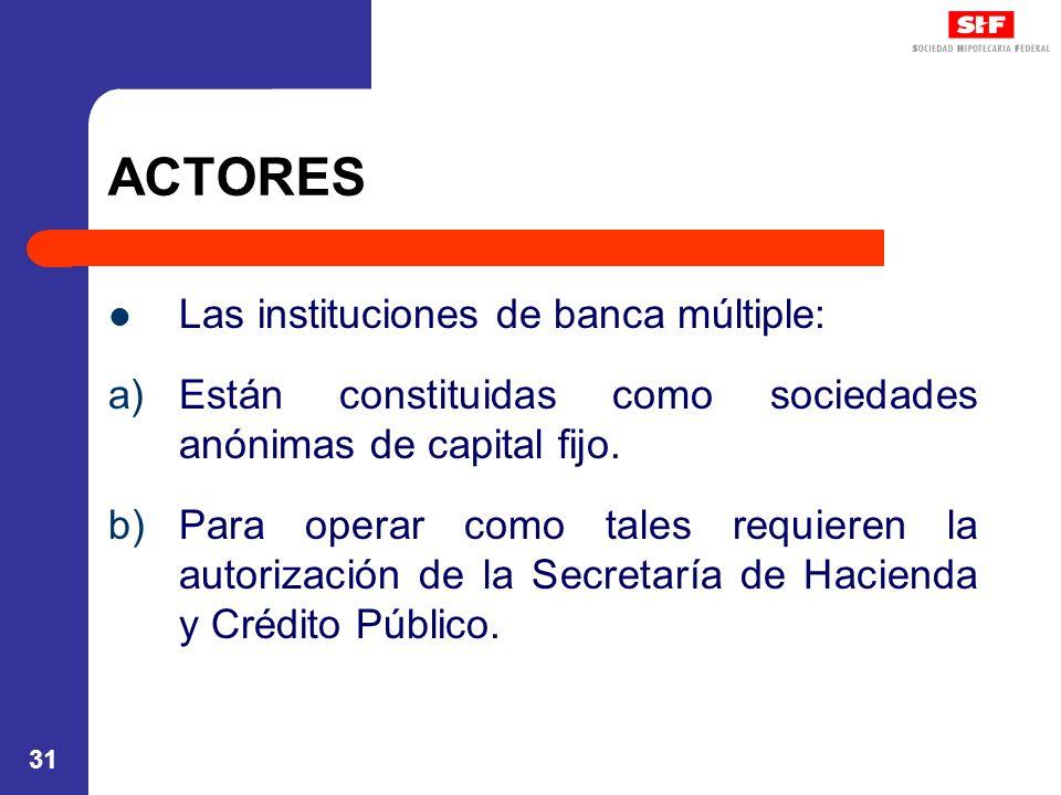 31 ACTORES Las instituciones de banca múltiple: a)Están constituidas como sociedades anónimas de capital fijo. b)Para operar como tales requieren la a