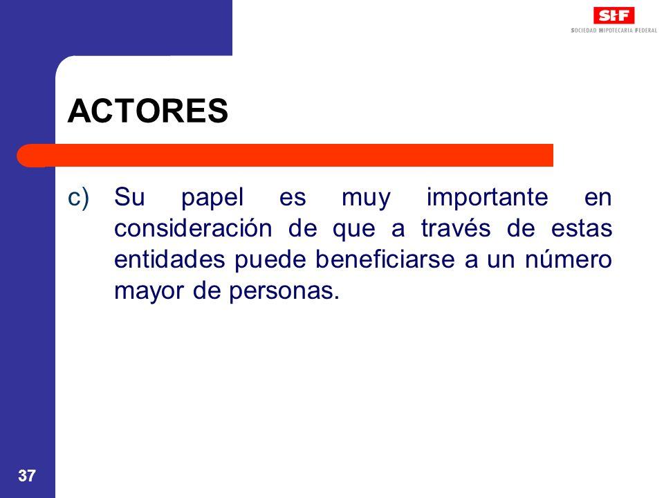 37 ACTORES c)Su papel es muy importante en consideración de que a través de estas entidades puede beneficiarse a un número mayor de personas.