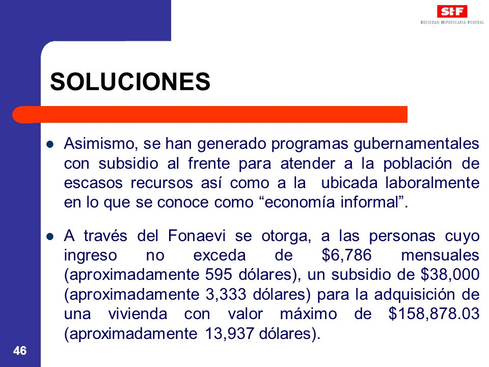46 SOLUCIONES Asimismo, se han generado programas gubernamentales con subsidio al frente para atender a la población de escasos recursos así como a la ubicada laboralmente en lo que se conoce como economía informal.