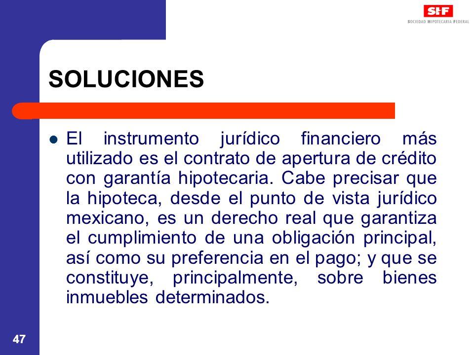 47 SOLUCIONES El instrumento jurídico financiero más utilizado es el contrato de apertura de crédito con garantía hipotecaria. Cabe precisar que la hi