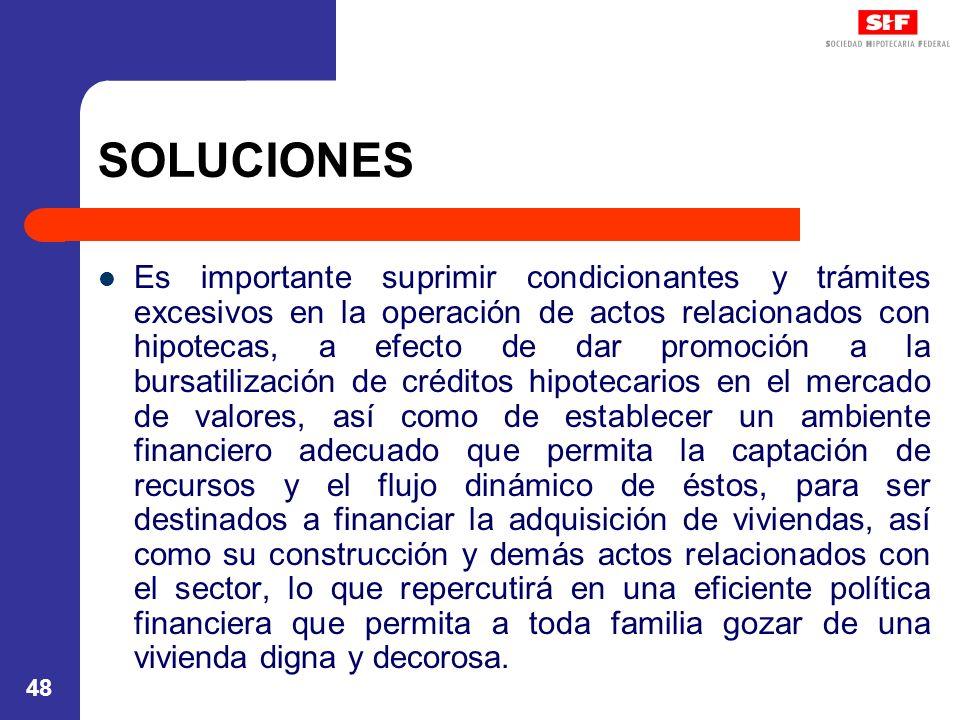 48 SOLUCIONES Es importante suprimir condicionantes y trámites excesivos en la operación de actos relacionados con hipotecas, a efecto de dar promoción a la bursatilización de créditos hipotecarios en el mercado de valores, así como de establecer un ambiente financiero adecuado que permita la captación de recursos y el flujo dinámico de éstos, para ser destinados a financiar la adquisición de viviendas, así como su construcción y demás actos relacionados con el sector, lo que repercutirá en una eficiente política financiera que permita a toda familia gozar de una vivienda digna y decorosa.