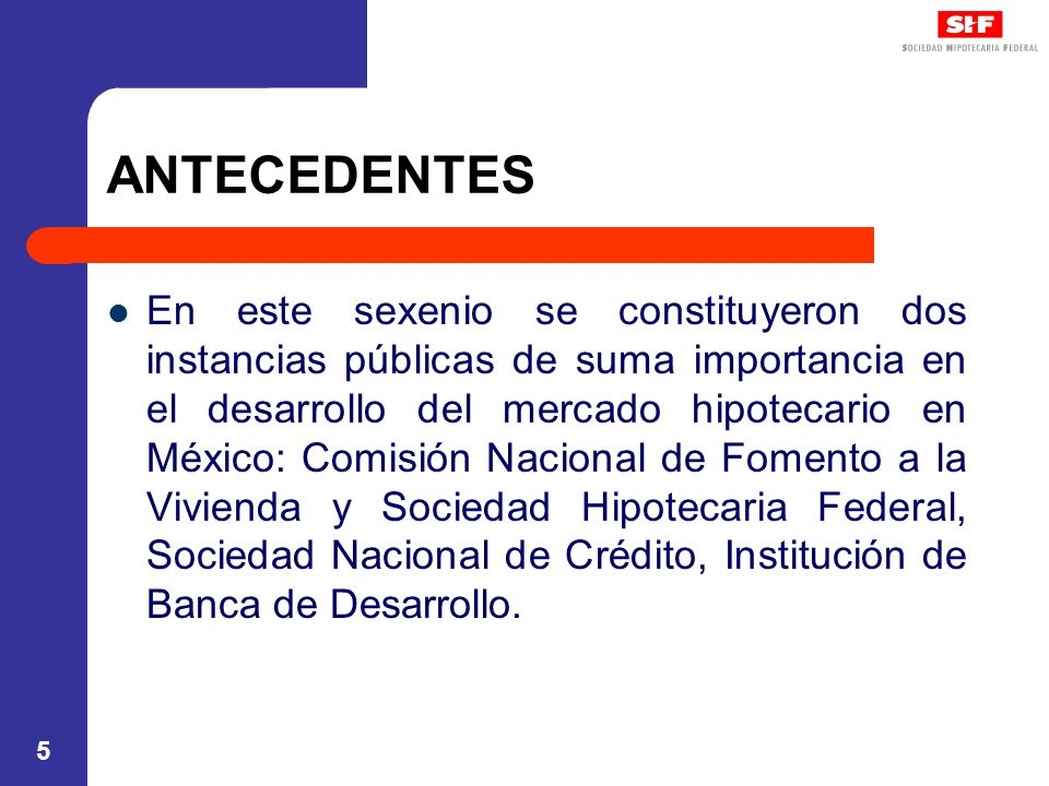 5 ANTECEDENTES En este sexenio se constituyeron dos instancias públicas de suma importancia en el desarrollo del mercado hipotecario en México: Comisi