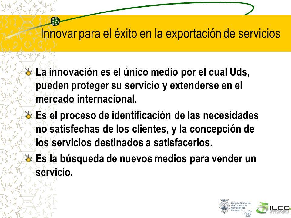 Innovar para el éxito en la exportación de servicios La innovación es el único medio por el cual Uds, pueden proteger su servicio y extenderse en el m