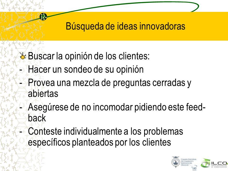 Búsqueda de ideas innovadoras Buscar la opinión de los clientes: -Hacer un sondeo de su opinión -Provea una mezcla de preguntas cerradas y abiertas -A