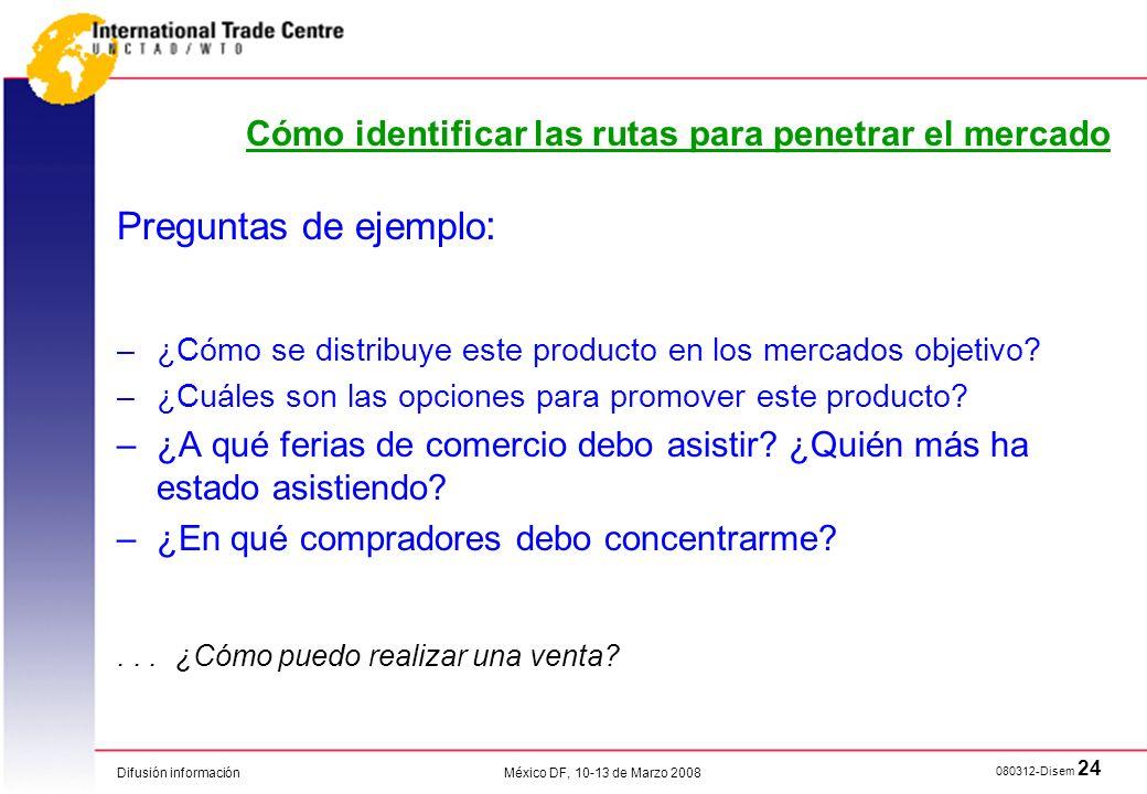 Difusión información 080312-Disem 24 México DF, 10-13 de Marzo 2008 Cómo identificar las rutas para penetrar el mercado Preguntas de ejemplo : –¿Cómo