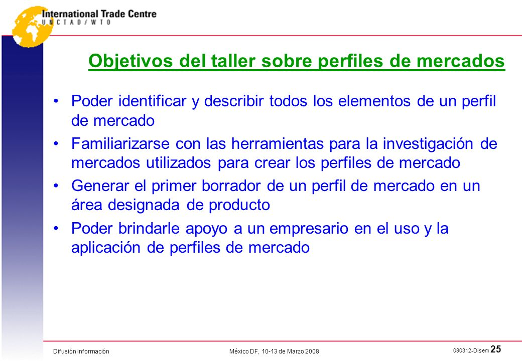 Difusión información 080312-Disem 25 México DF, 10-13 de Marzo 2008 Objetivos del taller sobre perfiles de mercados Poder identificar y describir todo