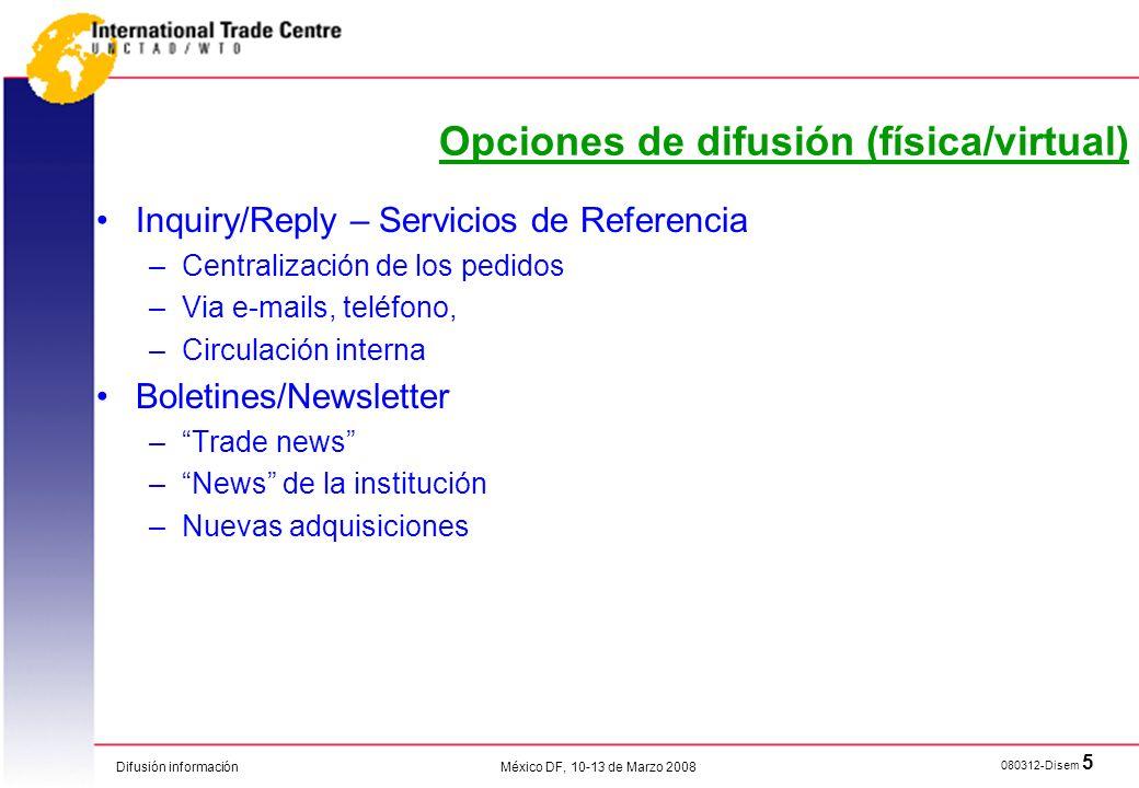 Difusión información 080312-Disem 16 México DF, 10-13 de Marzo 2008 Proporcionar a los exportadores y a las instituciones de apoyo al comercio una visión concisa de las condiciones para el ingreso al mercado y las tendencias en un mercado de importación en particular.