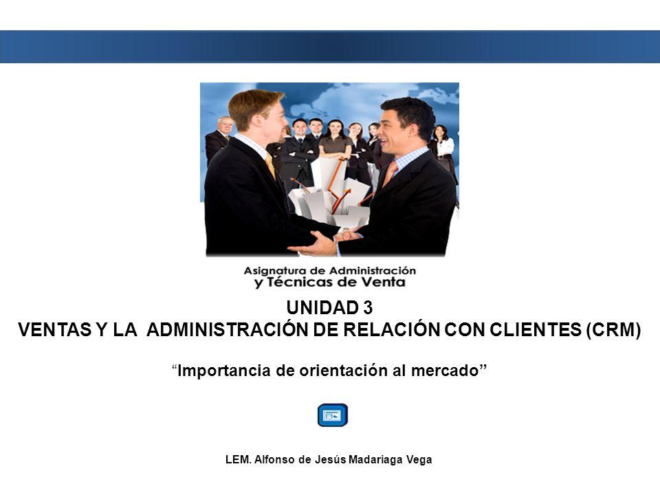 UNIDAD 3 VENTAS Y LA ADMINISTRACIÓN DE RELACIÓN CON CLIENTES (CRM) Importancia de orientación al mercado LEM.