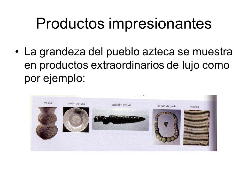 Productos impresionantes La grandeza del pueblo azteca se muestra en productos extraordinarios de lujo como por ejemplo: