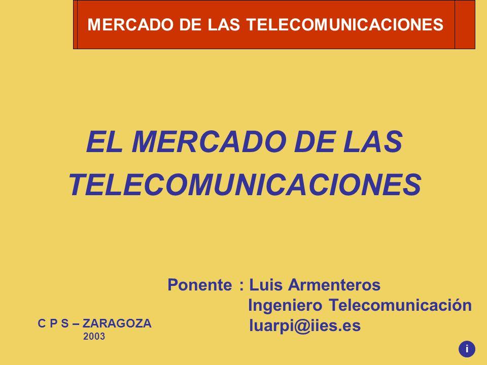 MERCADO DE LAS TELECOMUNICACIONES EL MERCADO DE LAS TELECOMUNICACIONES Ponente : Luis Armenteros Ingeniero Telecomunicación luarpi@iies.es C P S – ZAR