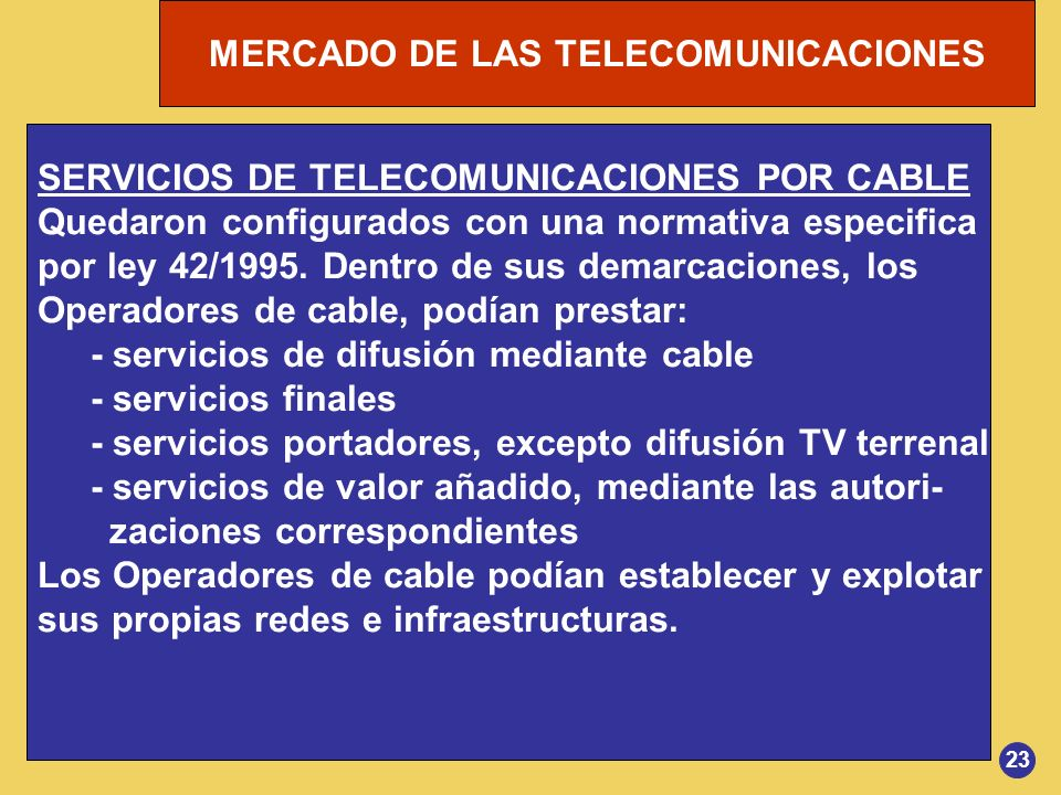 MERCADO DE LAS TELECOMUNICACIONES 23 SERVICIOS DE TELECOMUNICACIONES POR CABLE Quedaron configurados con una normativa especifica por ley 42/1995. Den