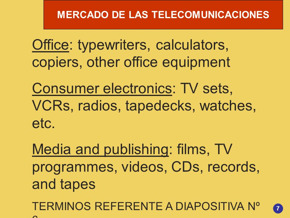 MERCADO DE LAS TELECOMUNICACIONES 8 Computer systems and services: hardware, packaged software, services Marketing and advertising: online databases, online shopping, mail order catalogues, advertising, direct marketing, other business services Distribution: broadcasting, telex/mailgram, mail, parcel, courier TERMINOS REFERENTE A DIAPOSITIVA Nº 6