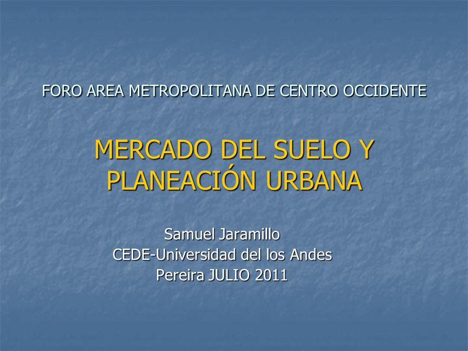 FORO AREA METROPOLITANA DE CENTRO OCCIDENTE MERCADO DEL SUELO Y PLANEACIÓN URBANA Samuel Jaramillo CEDE-Universidad del los Andes Pereira JULIO 2011