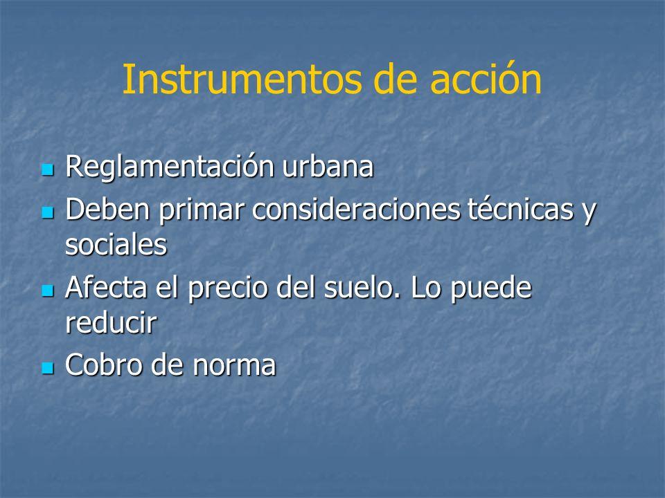 Instrumentos de acción Reglamentación urbana Reglamentación urbana Deben primar consideraciones técnicas y sociales Deben primar consideraciones técni