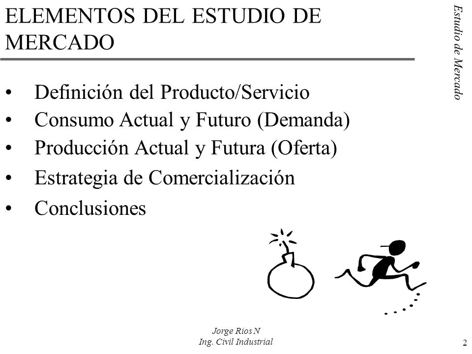 Estudio de Mercado 2 Jorge Rios N Ing. Civil Industrial ELEMENTOS DEL ESTUDIO DE MERCADO Definición del Producto/Servicio Consumo Actual y Futuro (Dem