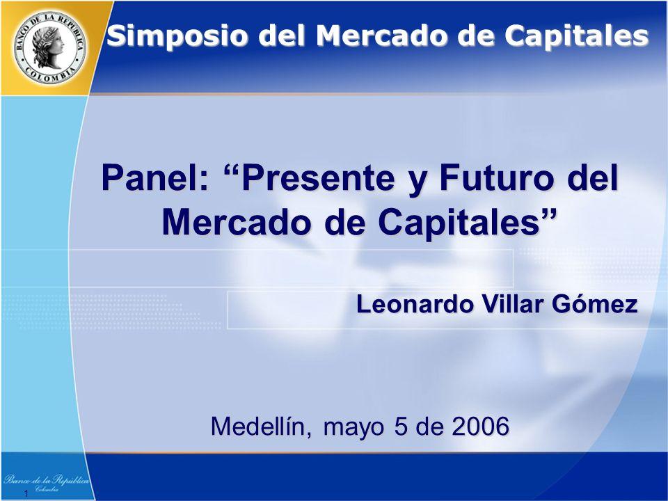 1 Panel: Presente y Futuro del Mercado de Capitales Leonardo Villar Gómez Medellín, mayo 5 de 2006 Simposio del Mercado de Capitales
