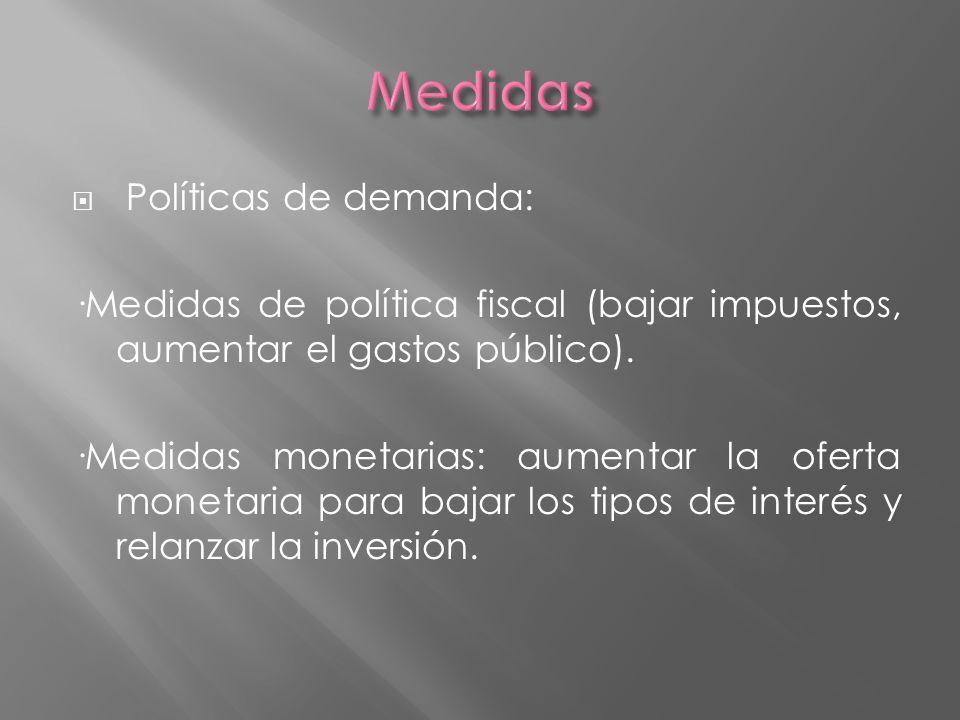 Políticas de demanda: ·Medidas de política fiscal (bajar impuestos, aumentar el gastos público). ·Medidas monetarias: aumentar la oferta monetaria par