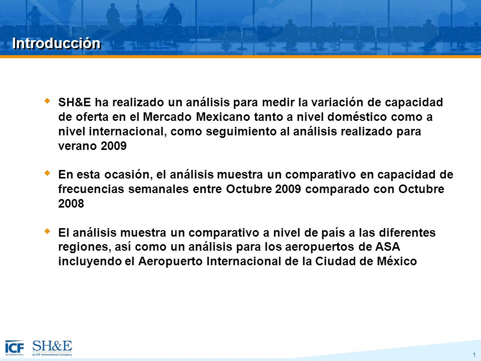 1 Introducción SH&E ha realizado un análisis para medir la variación de capacidad de oferta en el Mercado Mexicano tanto a nivel doméstico como a nivel internacional, como seguimiento al análisis realizado para verano 2009 En esta ocasión, el análisis muestra un comparativo en capacidad de frecuencias semanales entre Octubre 2009 comparado con Octubre 2008 El análisis muestra un comparativo a nivel de país a las diferentes regiones, así como un análisis para los aeropuertos de ASA incluyendo el Aeropuerto Internacional de la Ciudad de México