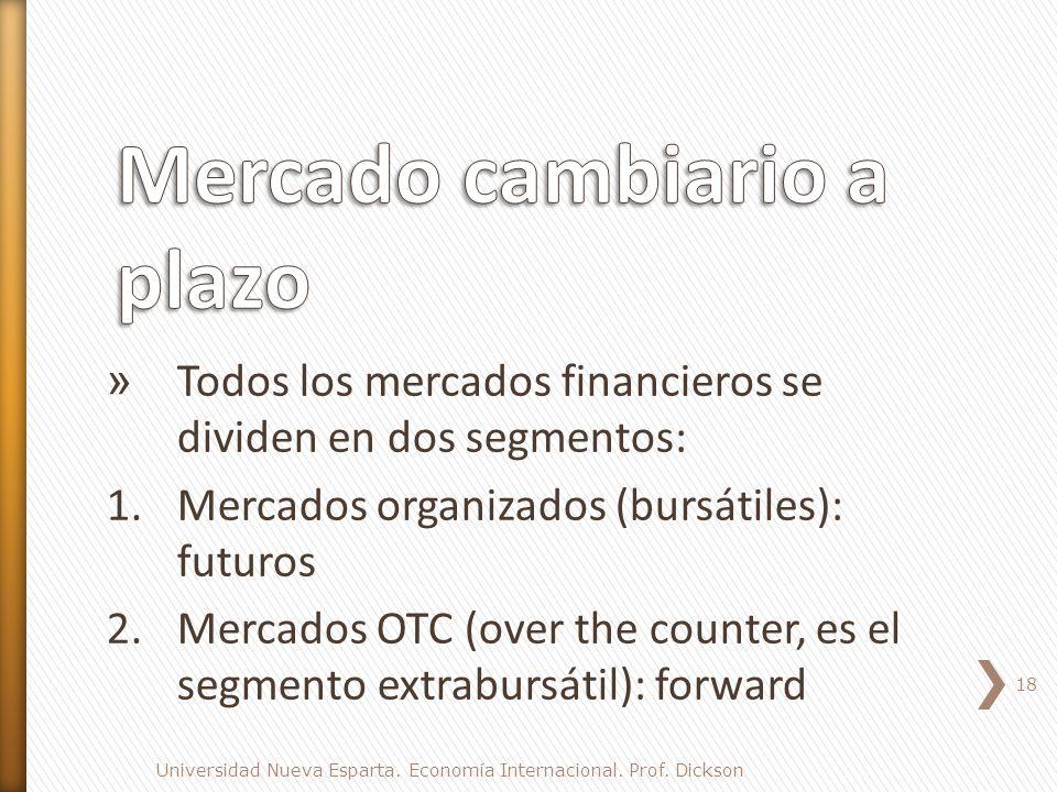 » Todos los mercados financieros se dividen en dos segmentos: 1.Mercados organizados (bursátiles): futuros 2.Mercados OTC (over the counter, es el segmento extrabursátil): forward 18 Universidad Nueva Esparta.