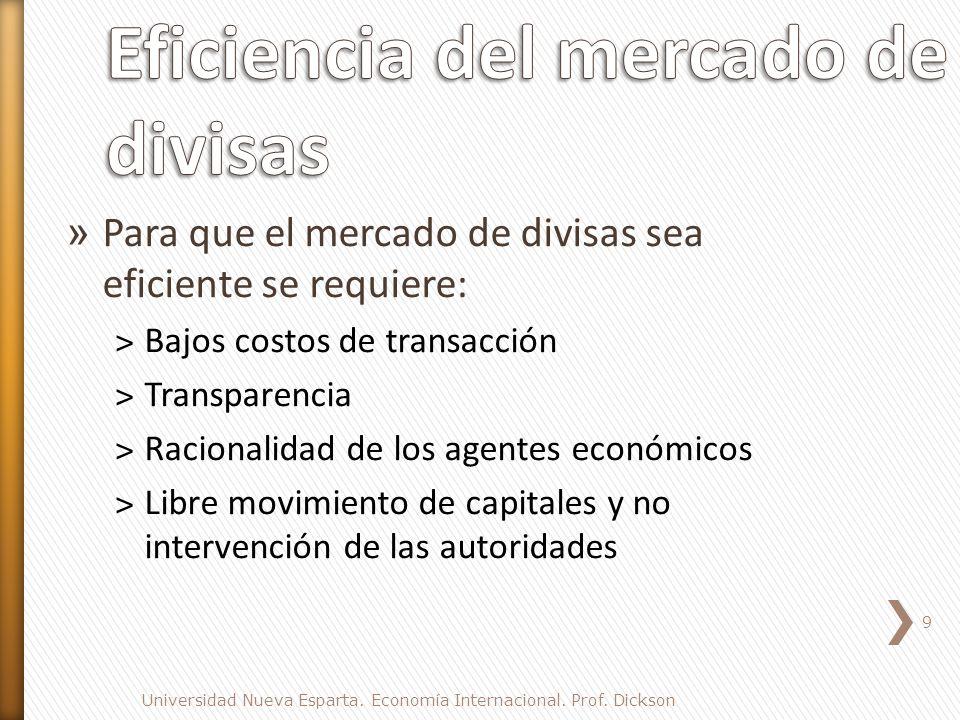 » Para que el mercado de divisas sea eficiente se requiere: ˃Bajos costos de transacción ˃Transparencia ˃Racionalidad de los agentes económicos ˃Libre movimiento de capitales y no intervención de las autoridades 9 Universidad Nueva Esparta.