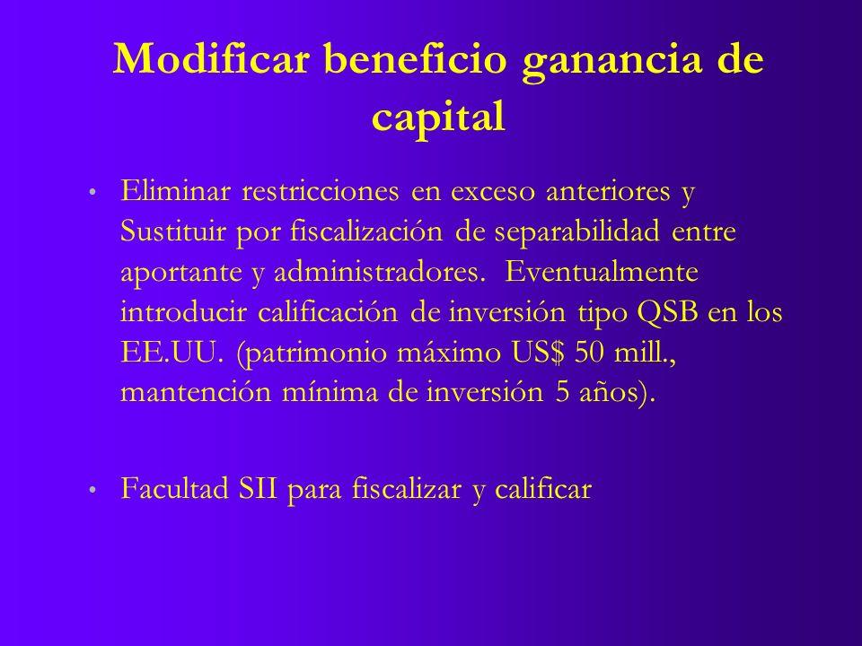 Modificar beneficio ganancia de capital Eliminar restricciones en exceso anteriores y Sustituir por fiscalización de separabilidad entre aportante y administradores.
