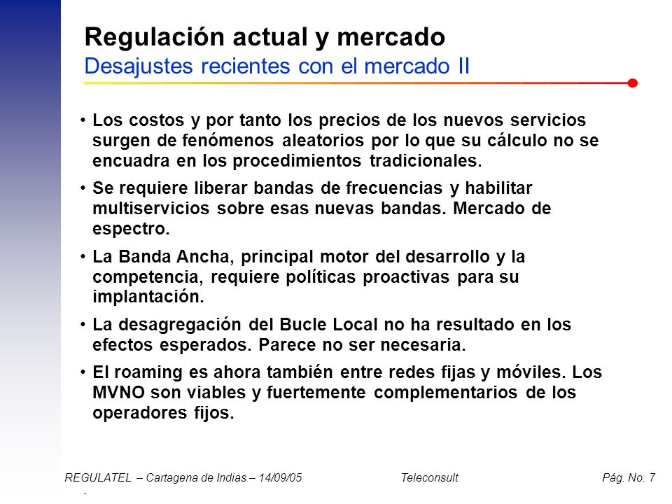 . REGULATEL – Cartagena de Indias – 14/09/05 Teleconsult Pág. No. 7 Regulación actual y mercado Desajustes recientes con el mercado II Los costos y po
