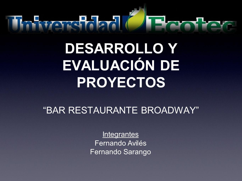 DESARROLLO Y EVALUACIÓN DE PROYECTOS BAR RESTAURANTE BROADWAY Integrantes Fernando Avilés Fernando Sarango
