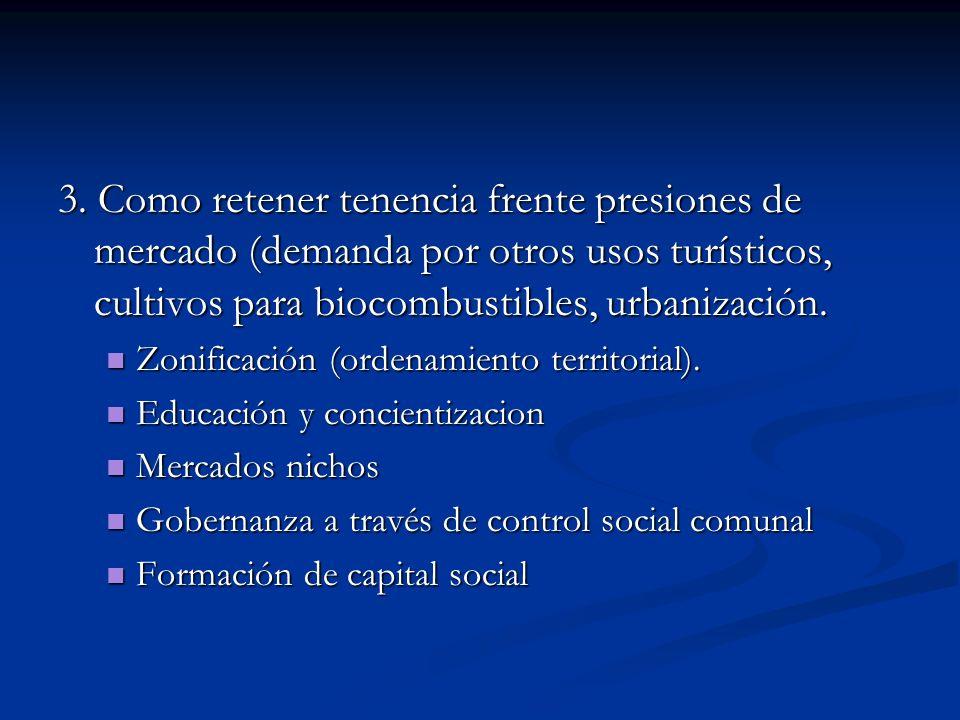 3. Como retener tenencia frente presiones de mercado (demanda por otros usos turísticos, cultivos para biocombustibles, urbanización. Zonificación (or