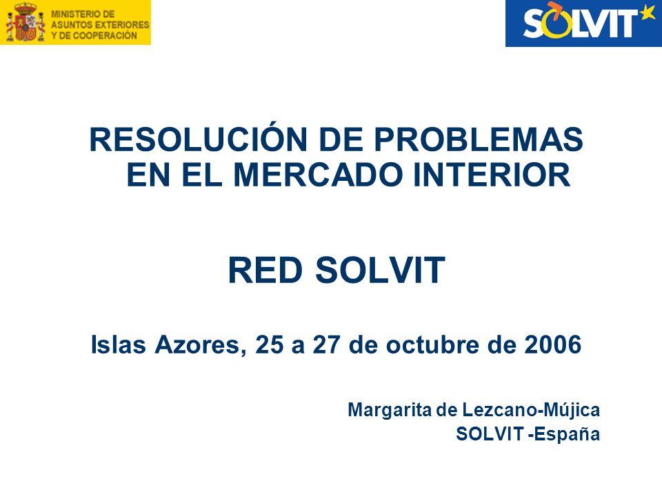 RESOLUCIÓN DE PROBLEMAS EN EL MERCADO INTERIOR RED SOLVIT Islas Azores, 25 a 27 de octubre de 2006 Margarita de Lezcano-Mújica SOLVIT -España