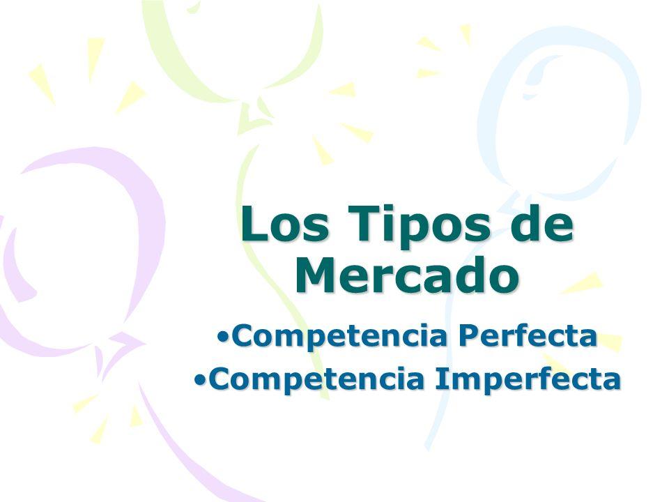 Los Tipos de Mercado Competencia PerfectaCompetencia Perfecta Competencia ImperfectaCompetencia Imperfecta