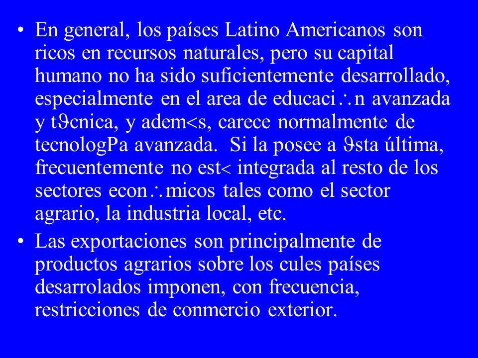 En general, los países Latino Americanos son ricos en recursos naturales, pero su capital humano no ha sido suficientemente desarrollado, especialmente en el area de educaci n avanzada y t cnica, y adem s, carece normalmente de tecnolog a avanzada.