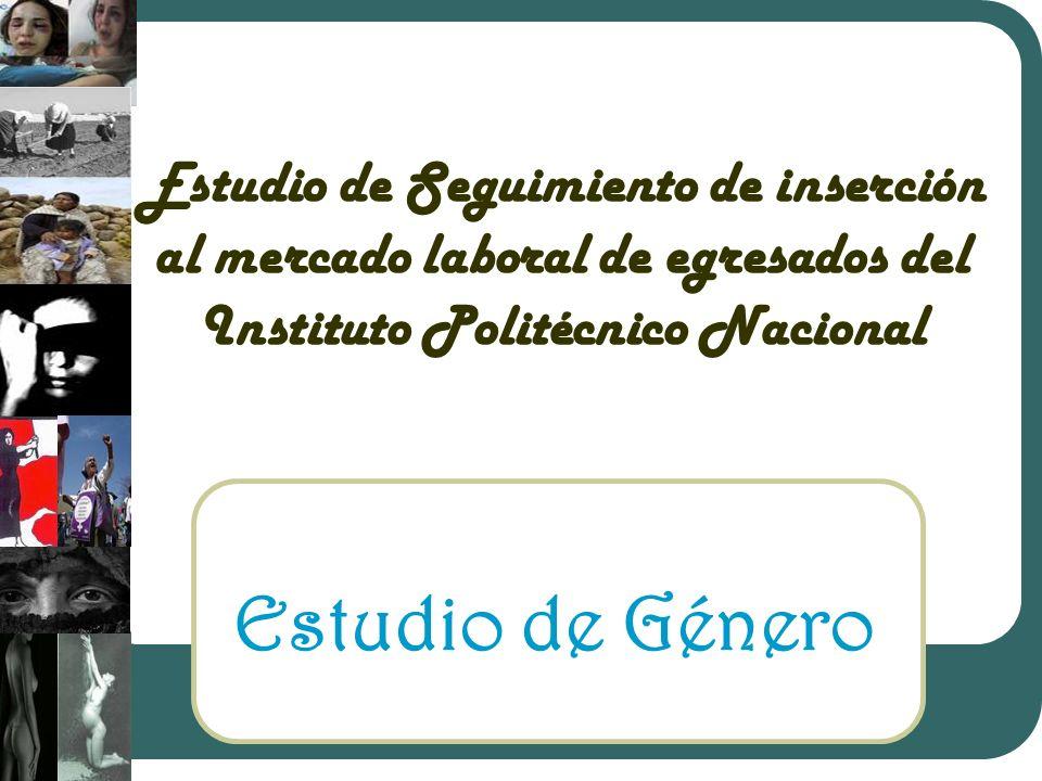 Estudio de Seguimiento de inserción al mercado laboral de egresados del Instituto Politécnico Nacional Estudio de Género