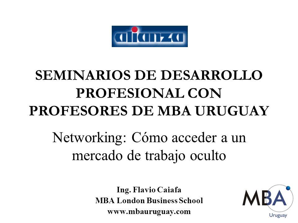 SEMINARIOS DE DESARROLLO PROFESIONAL CON PROFESORES DE MBA URUGUAY Networking: Cómo acceder a un mercado de trabajo oculto Ing. Flavio Caiafa MBA Lond