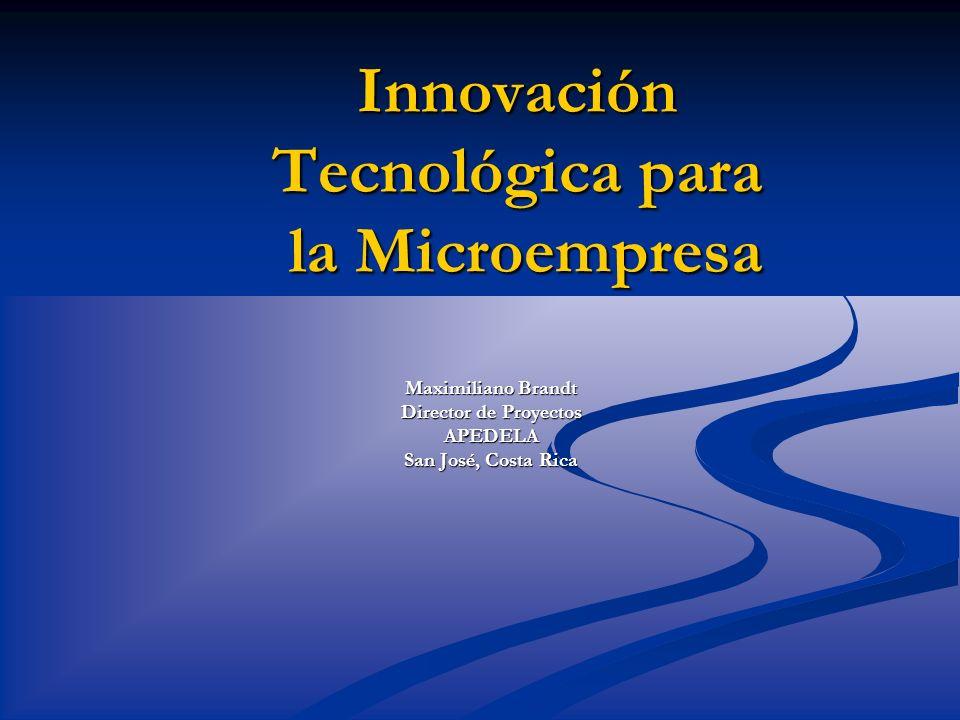 Innovación Tecnológica para la Microempresa Maximiliano Brandt Director de Proyectos APEDELA San José, Costa Rica