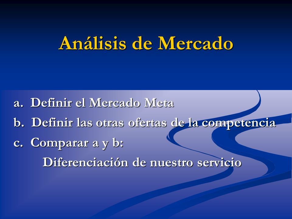 Análisis de Mercado a. Definir el Mercado Meta b. Definir las otras ofertas de la competencia c. Comparar a y b: Diferenciación de nuestro servicio