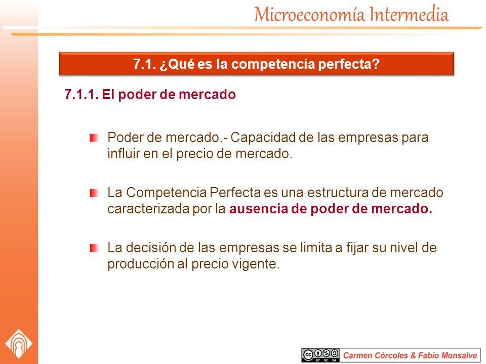 7.1. ¿Qué es la competencia perfecta? 7.1.1. El poder de mercado Poder de mercado.- Capacidad de las empresas para influir en el precio de mercado. La