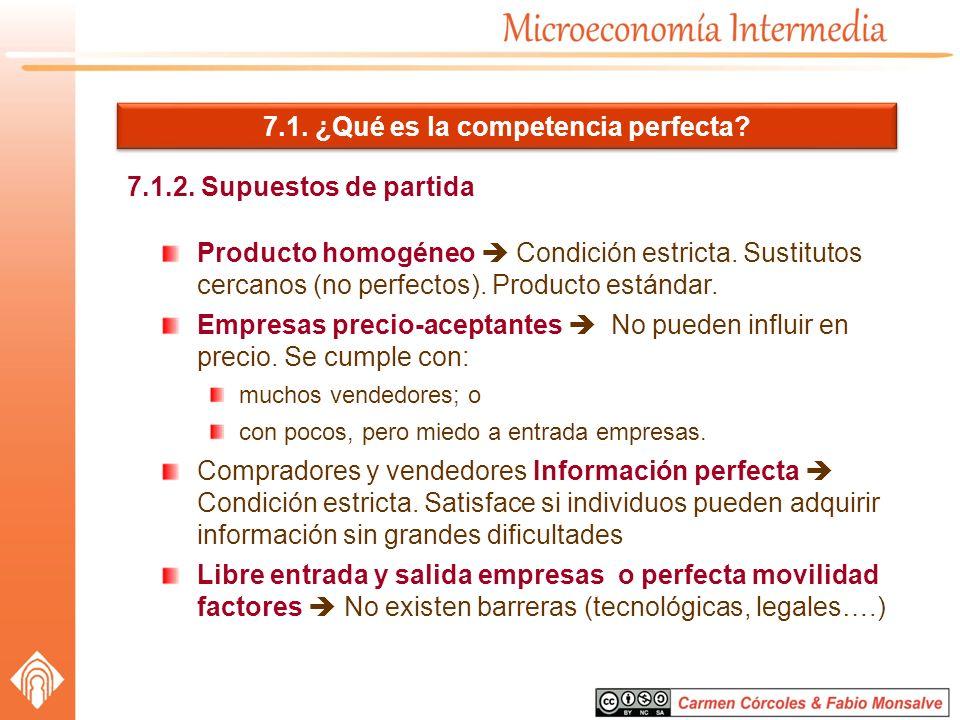 7.1. ¿Qué es la competencia perfecta? 7.1.2. Supuestos de partida Producto homogéneo Condición estricta. Sustitutos cercanos (no perfectos). Producto