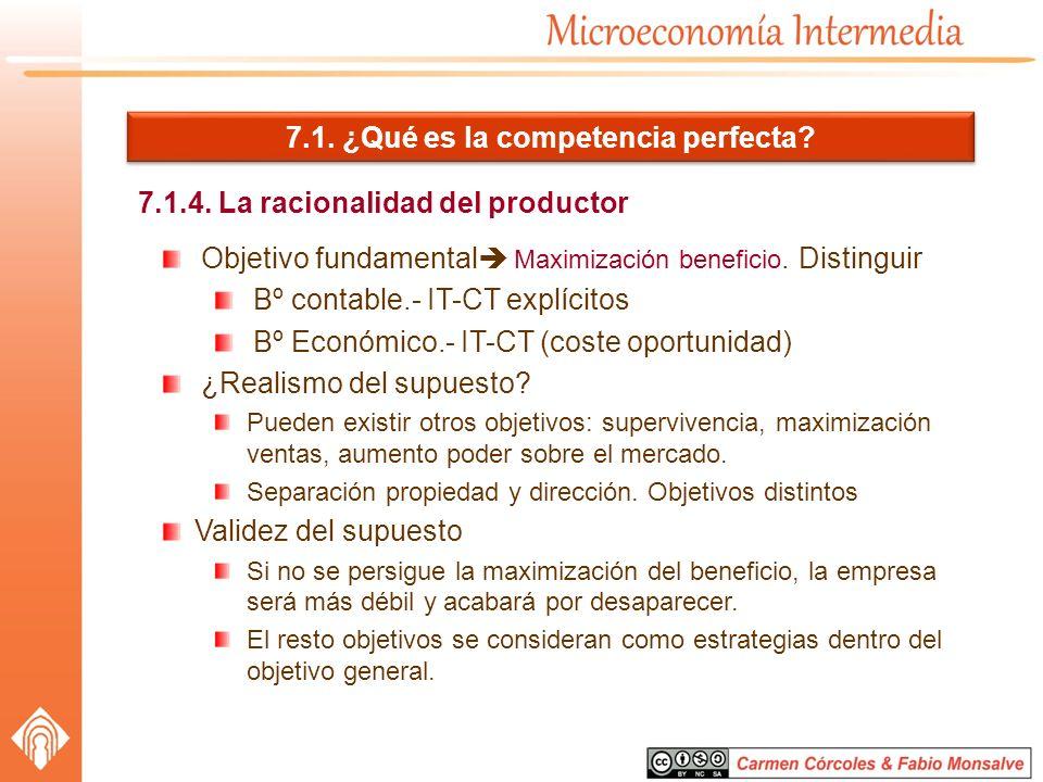 7.1. ¿Qué es la competencia perfecta? 7.1.4. La racionalidad del productor Objetivo fundamental Maximización beneficio. Distinguir Bº contable.- IT-CT