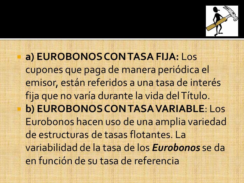 a) EUROBONOS CON TASA FIJA: Los cupones que paga de manera periódica el emisor, están referidos a una tasa de interés fija que no varía durante la vid