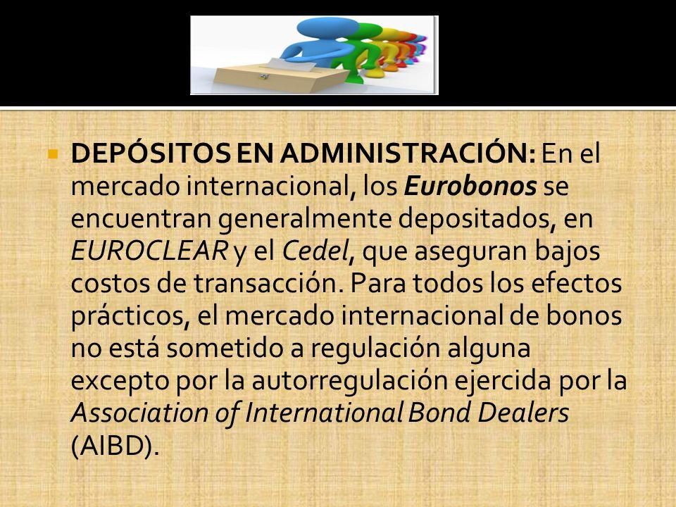DEPÓSITOS EN ADMINISTRACIÓN: En el mercado internacional, los Eurobonos se encuentran generalmente depositados, en EUROCLEAR y el Cedel, que aseguran