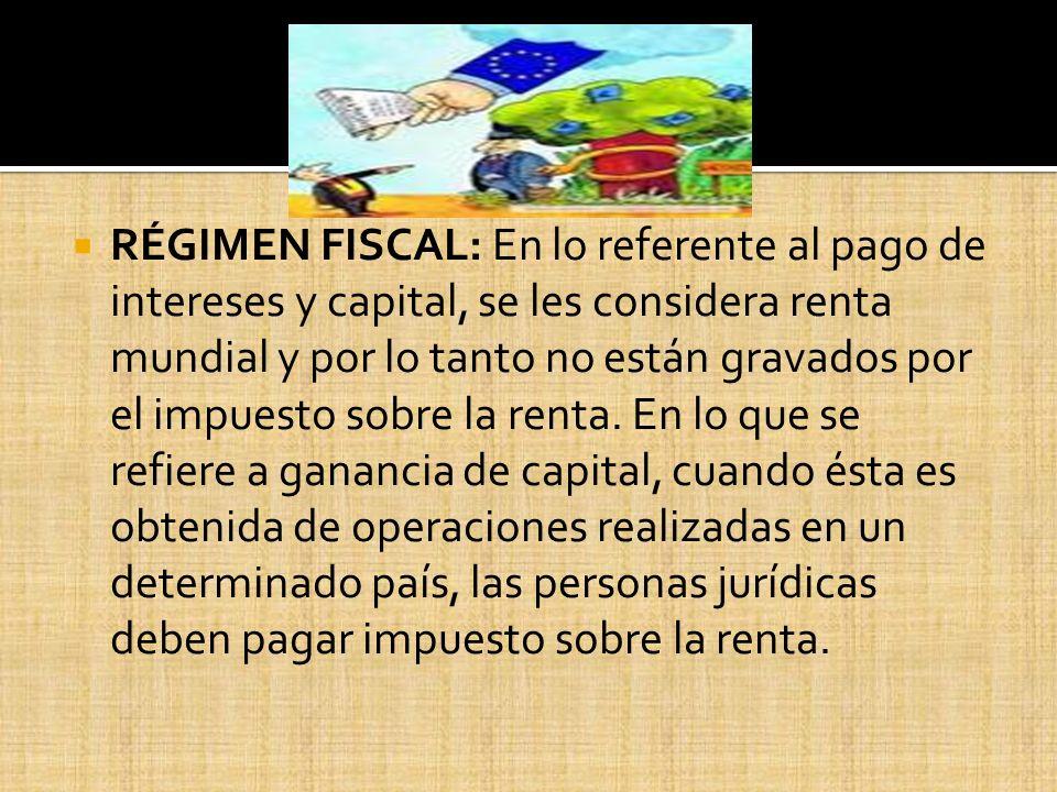 RÉGIMEN FISCAL: En lo referente al pago de intereses y capital, se les considera renta mundial y por lo tanto no están gravados por el impuesto sobre