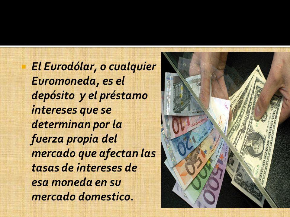 El Eurodólar, o cualquier Euromoneda, es el depósito y el préstamo intereses que se determinan por la fuerza propia del mercado que afectan las tasas