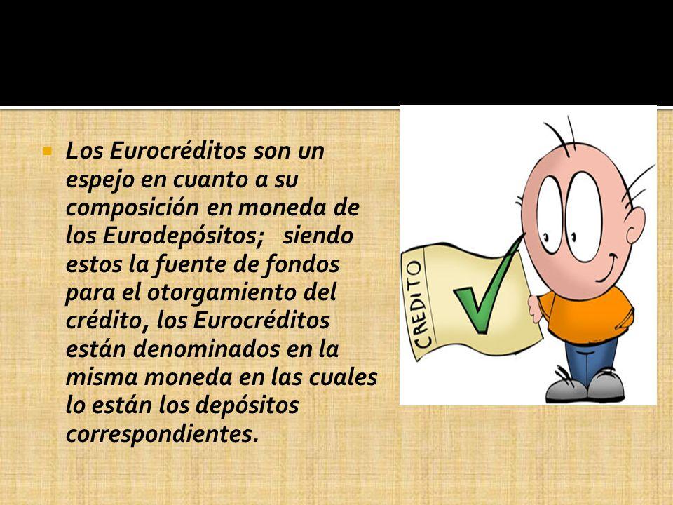 Los Eurocréditos son un espejo en cuanto a su composición en moneda de los Eurodepósitos; siendo estos la fuente de fondos para el otorgamiento del cr