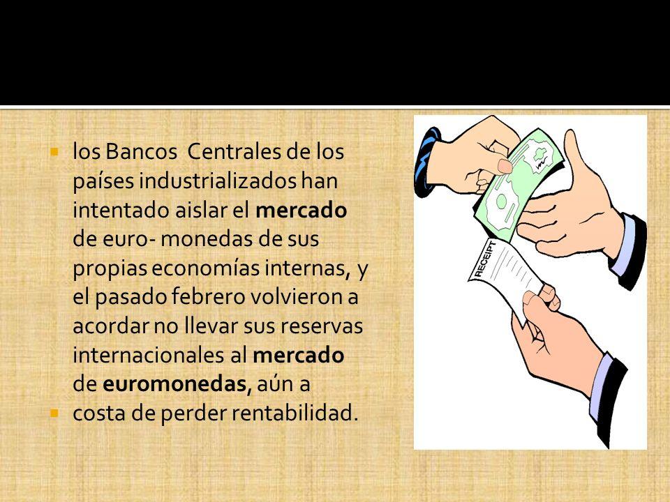 los Bancos Centrales de los países industrializados han intentado aislar el mercado de euro- monedas de sus propias economías internas, y el pasado fe