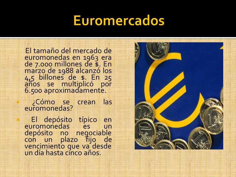 El tamaño del mercado de euromonedas en 1963 era de 7.000 millones de $. En marzo de 1988 alcanzó los 4,5 billones de $. En 25 años se multiplicó por