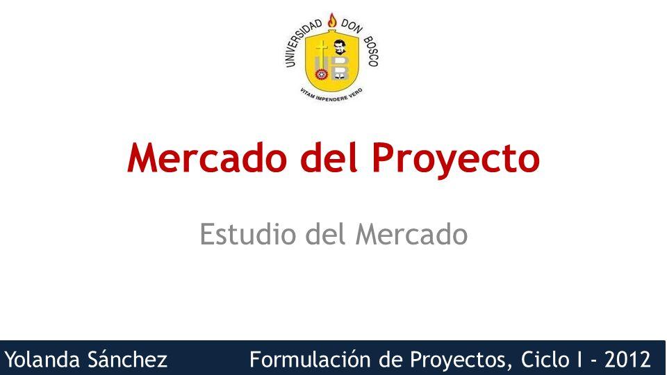 Yolanda Sánchez Formulación de Proyectos, Ciclo I - 2012 Mercado del Proyecto Estudio del Mercado