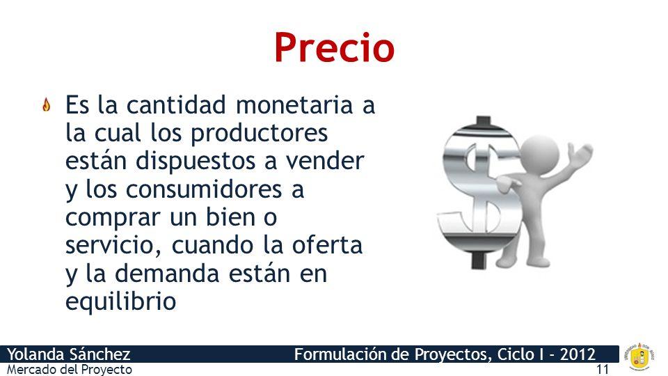 Yolanda Sánchez Formulación de Proyectos, Ciclo I - 2012 Precio Es la cantidad monetaria a la cual los productores están dispuestos a vender y los consumidores a comprar un bien o servicio, cuando la oferta y la demanda están en equilibrio Mercado del Proyecto11